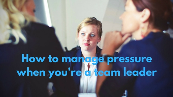 how to manage pressure when you're a team leader